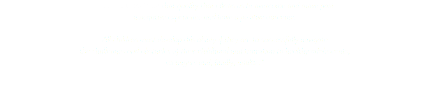 """RESILLIANCE: that quality that allows us to overcome and move past a negative experience and have a positive outcome. All children must develop this ability if they are to successfully navigate the challenges and obstacles of their childhood and transition to healthy adolescents, teenagers and, finally, adults..."""